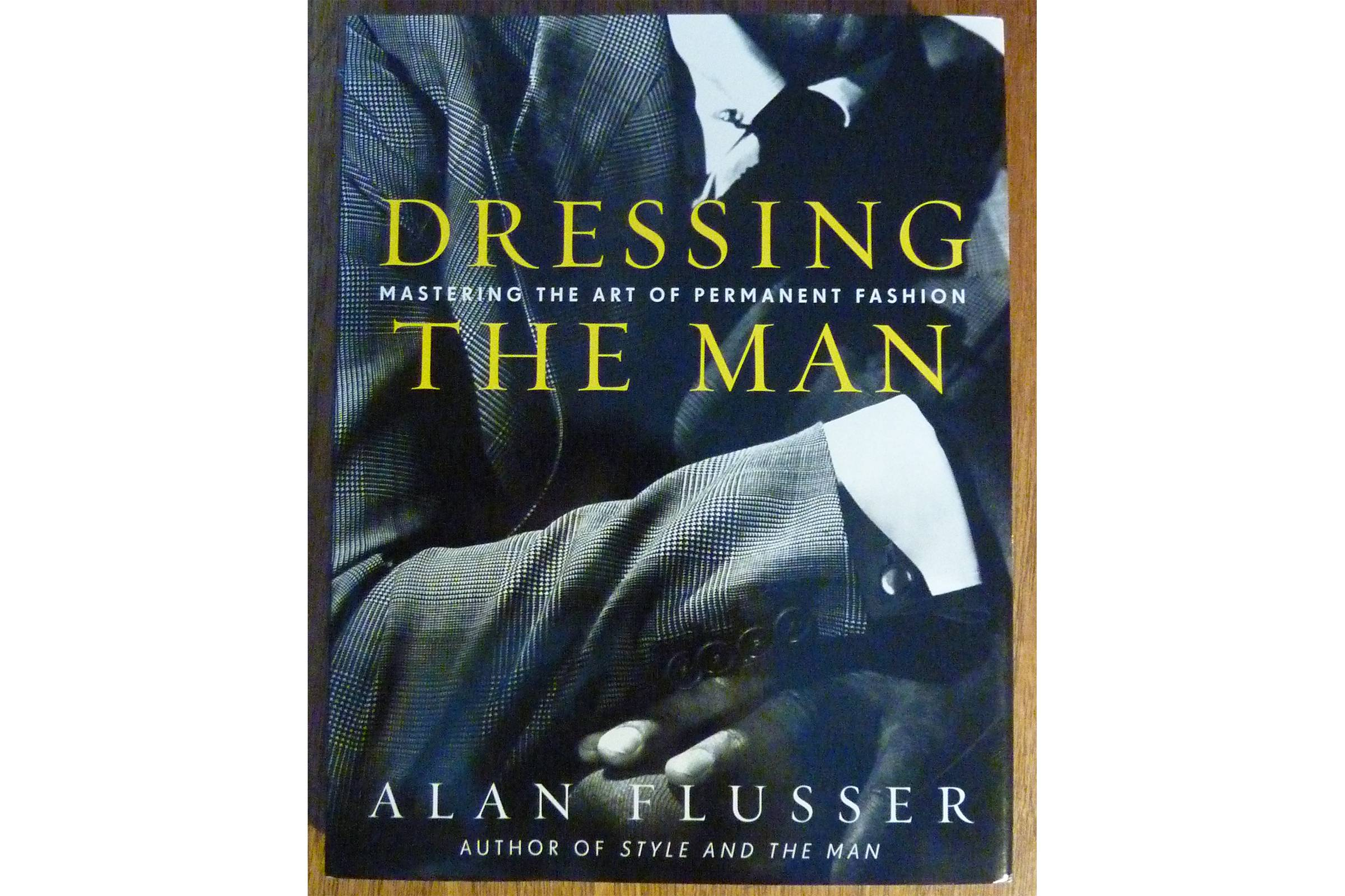 Dressing the Man: Mastering the Art of Permanent Fashion by Alan Flusser